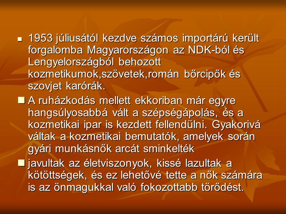  1953 júliusától kezdve számos importárú került forgalomba Magyarországon az NDK-ból és Lengyelországból behozott kozmetikumok,szövetek,román bőrcipő
