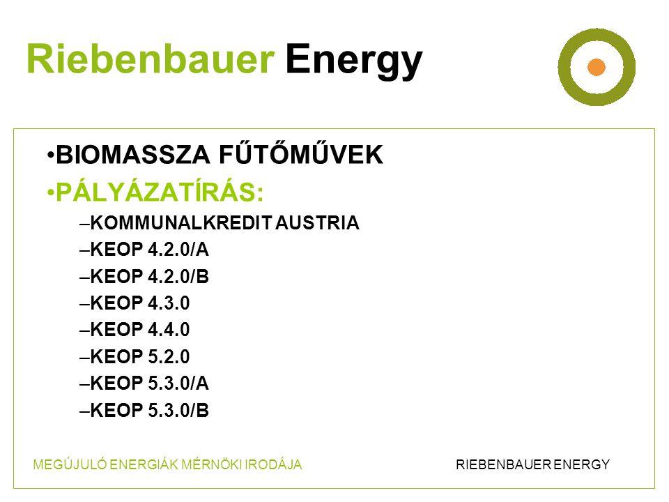 •BIOMASSZA FŰTŐMŰVEK •PÁLYÁZATÍRÁS: –KOMMUNALKREDIT AUSTRIA –KEOP 4.2.0/A –KEOP 4.2.0/B –KEOP 4.3.0 –KEOP 4.4.0 –KEOP 5.2.0 –KEOP 5.3.0/A –KEOP 5.3.0/B Riebenbauer Energy MEGÚJULÓ ENERGIÁK MÉRNÖKI IRODÁJA RIEBENBAUER ENERGY