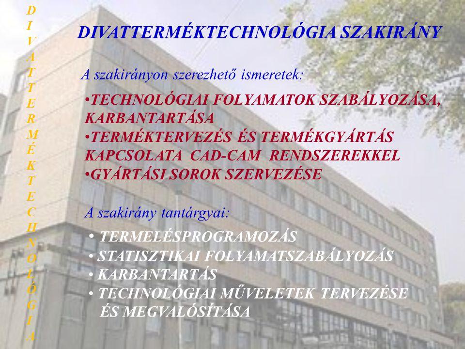 DIVATTERMÉKTECHNOLÓGIA SZAKIRÁNY A szakirányon szerezhető ismeretek: • TECHNOLÓGIAI FOLYAMATOK SZABÁLYOZÁSA, KARBANTARTÁSA • TERMÉKTERVEZÉS ÉS TERMÉKG