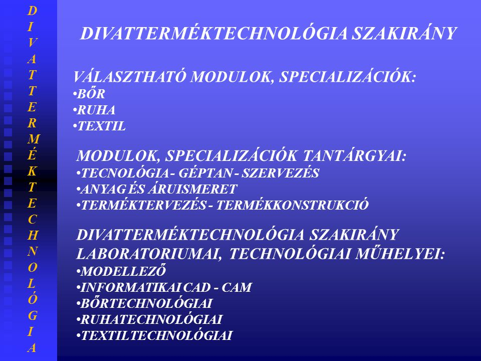 DIVATTERMÉKTECHNOLÓGIADIVATTERMÉKTECHNOLÓGIA DIVATTERMÉKTECHNOLÓGIA SZAKIRÁNY VÁLASZTHATÓ MODULOK, SPECIALIZÁCIÓK: • BŐR • RUHA • TEXTIL MODULOK, SPEC
