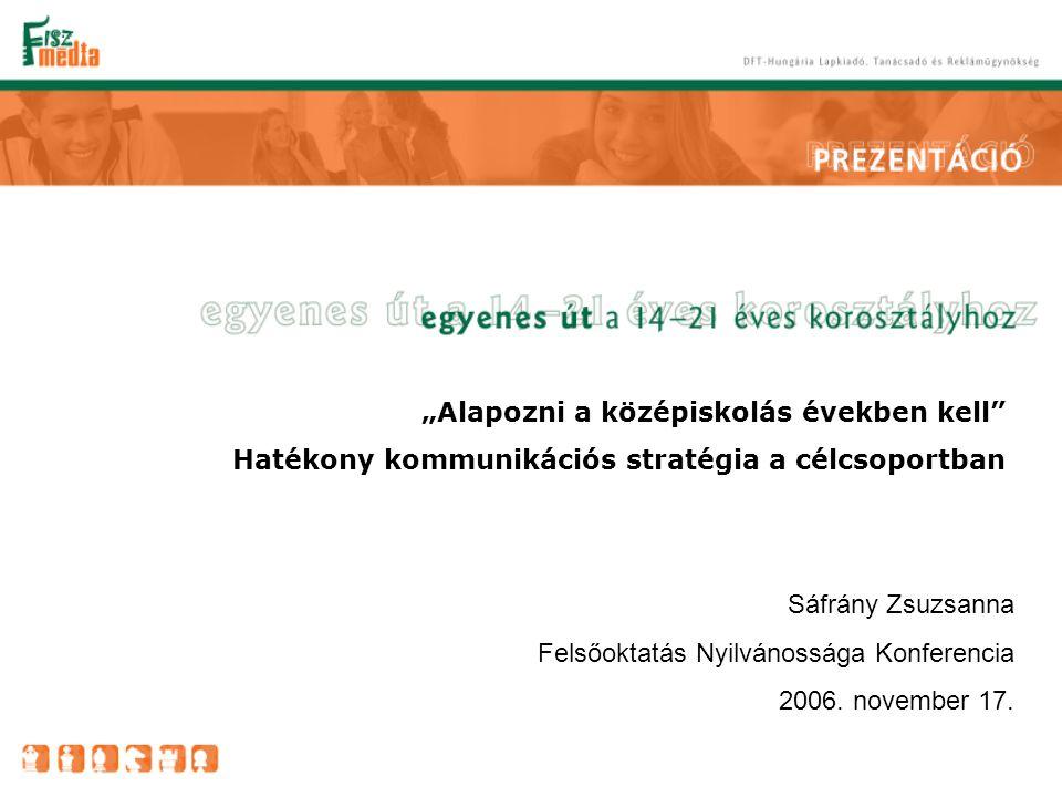 """""""Alapozni a középiskolás években kell Hatékony kommunikációs stratégia a célcsoportban Sáfrány Zsuzsanna Felsőoktatás Nyilvánossága Konferencia 2006."""