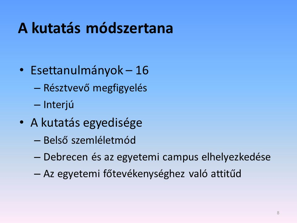 A kutatás módszertana • Esettanulmányok – 16 – Résztvevő megfigyelés – Interjú • A kutatás egyedisége – Belső szemléletmód – Debrecen és az egyetemi campus elhelyezkedése – Az egyetemi főtevékenységhez való attitűd 8