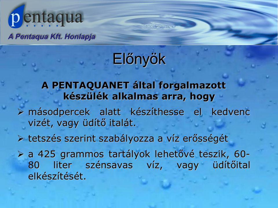Előnyök A PENTAQUANET által forgalmazott készülék alkalmas arra, hogy  másodpercek alatt készíthesse el kedvenc vizét, vagy üdítő italát.