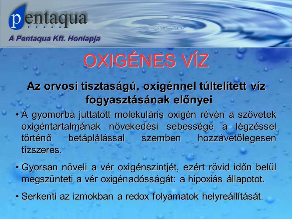 OXIGÉNES VÍZ Az orvosi tisztaságú, oxigénnel túltelített víz fogyasztásának előnyei •A gyomorba juttatott molekuláris oxigén révén a szövetek oxigéntartalmának növekedési sebessége a légzéssel történő betáplálással szemben hozzávetőlegesen tízszeres.