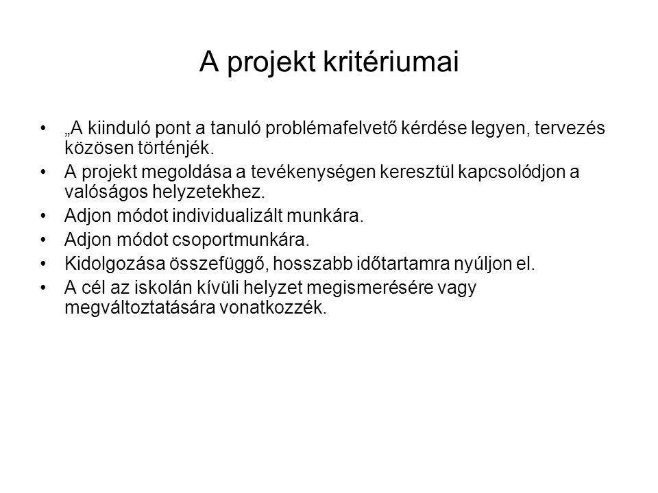 """A projekt kritériumai •""""A kiinduló pont a tanuló problémafelvető kérdése legyen, tervezés közösen történjék."""