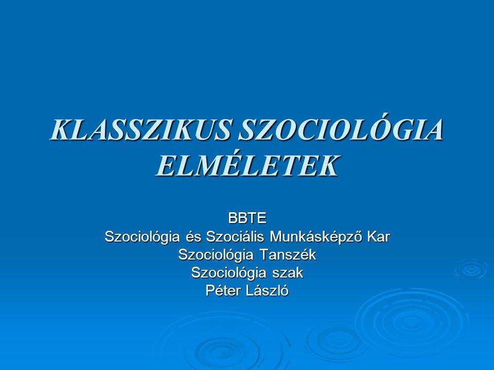 KLASSZIKUS SZOCIOLÓGIA ELMÉLETEK BBTE Szociológia és Szociális Munkásképző Kar Szociológia Tanszék Szociológia szak Péter László