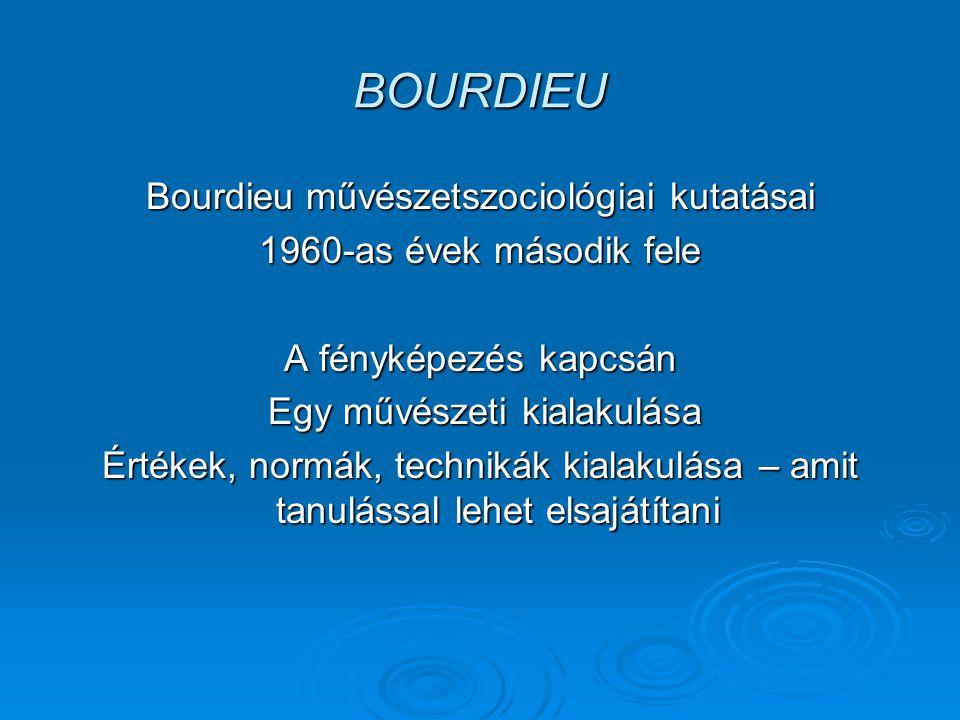 BOURDIEU Bourdieu művészetszociológiai kutatásai 1960-as évek második fele A fényképezés kapcsán Egy művészeti kialakulása Egy művészeti kialakulása Értékek, normák, technikák kialakulása – amit tanulással lehet elsajátítani