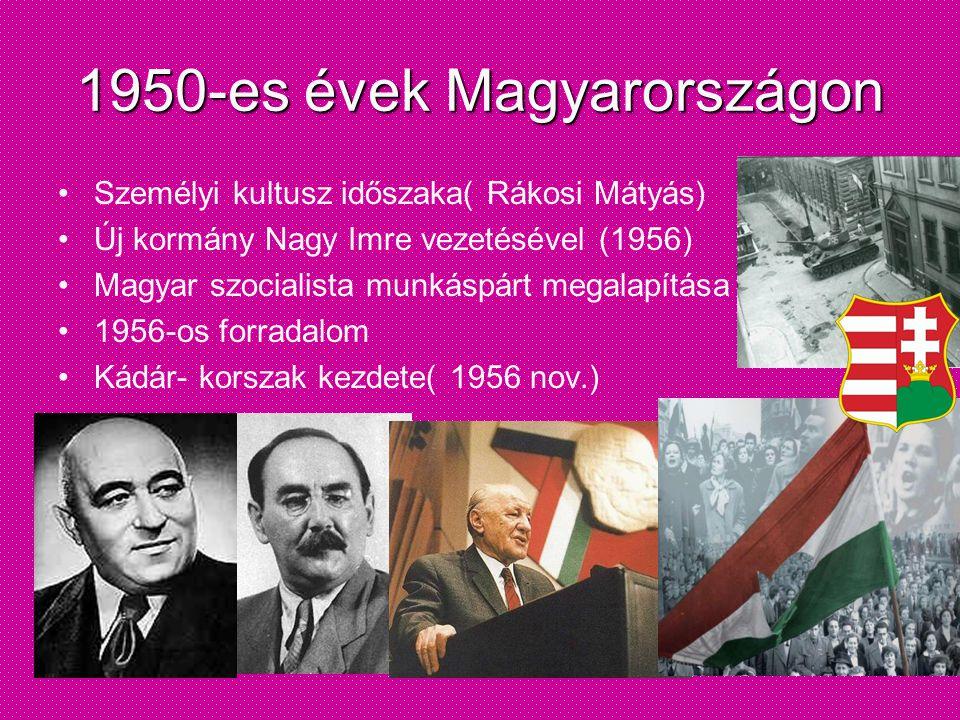 1950-es évek Magyarországon •Személyi kultusz időszaka( Rákosi Mátyás) •Új kormány Nagy Imre vezetésével (1956) •Magyar szocialista munkáspárt megalap