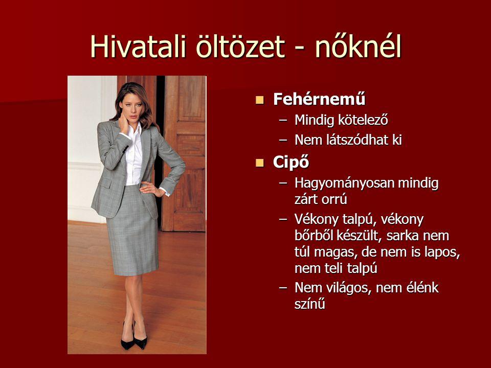 Hivatali öltözet - nőknél  Fehérnemű –Mindig kötelező –Nem látszódhat ki  Cipő –Hagyományosan mindig zárt orrú –Vékony talpú, vékony bőrből készült,