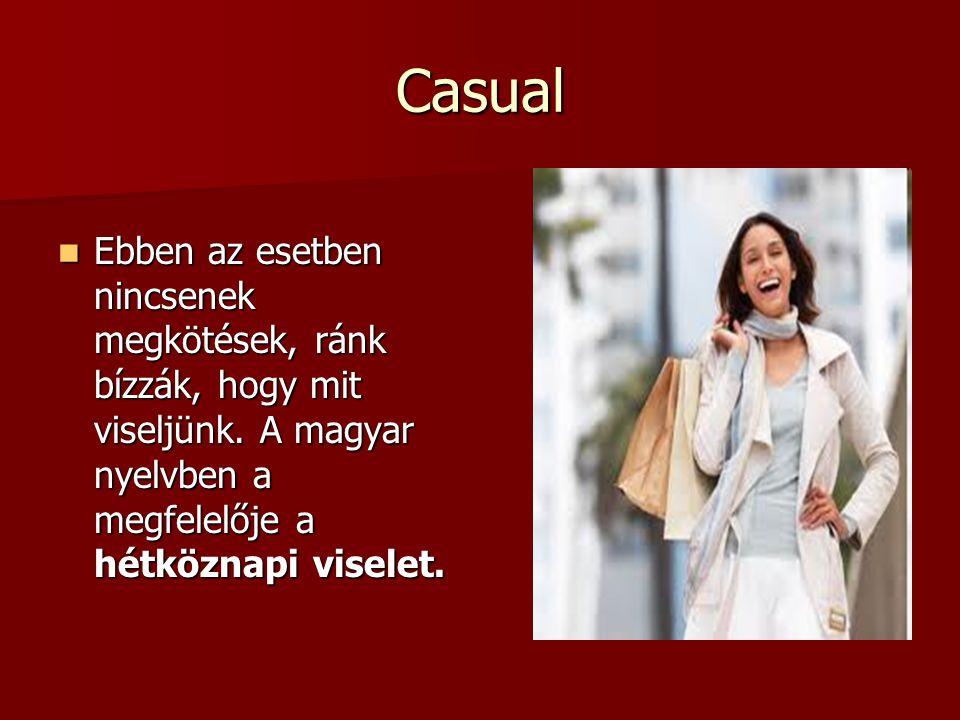 Casual  Ebben az esetben nincsenek megkötések, ránk bízzák, hogy mit viseljünk. A magyar nyelvben a megfelelője a hétköznapi viselet.