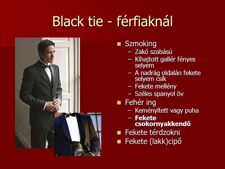Black tie - férfiaknál  Szmoking –Zakó szabású –Kihajtott gallér fényes selyem –A nadrág oldalán fekete selyem csík –Fekete mellény –Széles spanyol ö