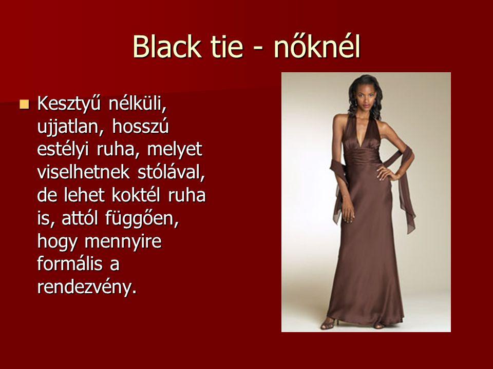 Black tie - nőknél  Kesztyű nélküli, ujjatlan, hosszú estélyi ruha, melyet viselhetnek stólával, de lehet koktél ruha is, attól függően, hogy mennyir