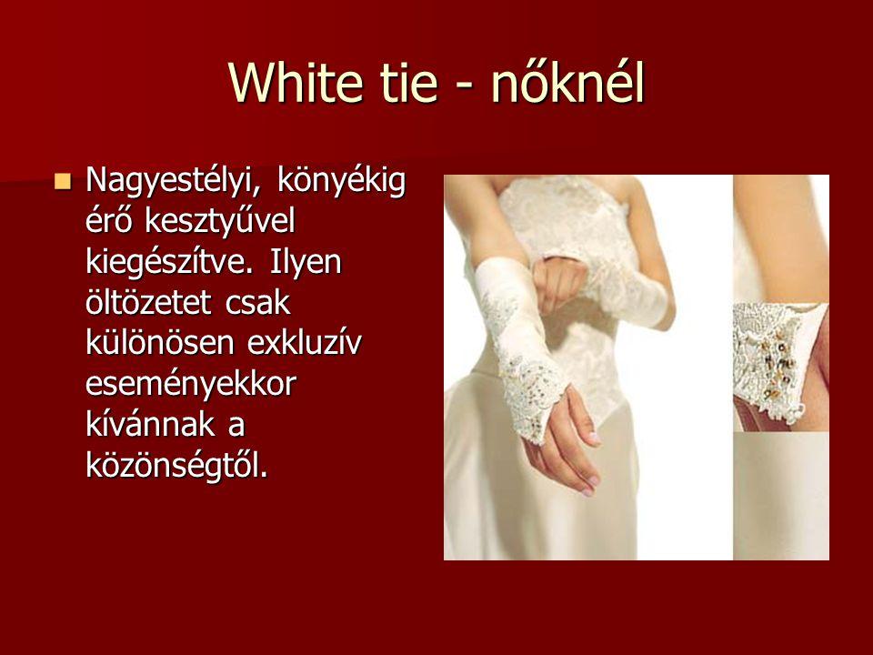 White tie - nőknél  Nagyestélyi, könyékig érő kesztyűvel kiegészítve. Ilyen öltözetet csak különösen exkluzív eseményekkor kívánnak a közönségtől.