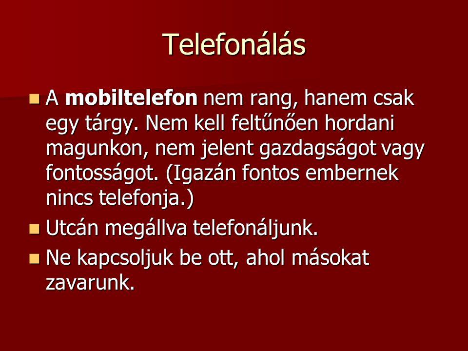 Telefonálás  A mobiltelefon nem rang, hanem csak egy tárgy. Nem kell feltűnően hordani magunkon, nem jelent gazdagságot vagy fontosságot. (Igazán fon