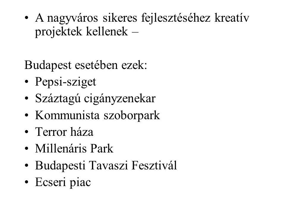 •A nagyváros sikeres fejlesztéséhez kreatív projektek kellenek – Budapest esetében ezek: •Pepsi-sziget •Száztagú cigányzenekar •Kommunista szoborpark •Terror háza •Millenáris Park •Budapesti Tavaszi Fesztivál •Ecseri piac