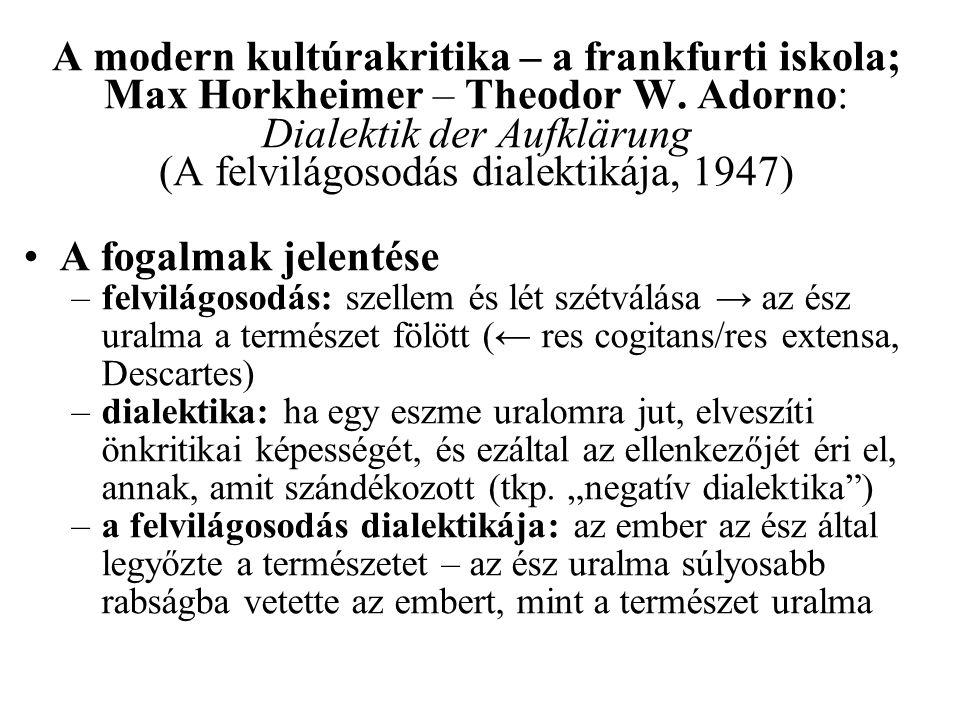 A modern kultúrakritika – a frankfurti iskola; Max Horkheimer – Theodor W. Adorno: Dialektik der Aufklärung (A felvilágosodás dialektikája, 1947) •A f