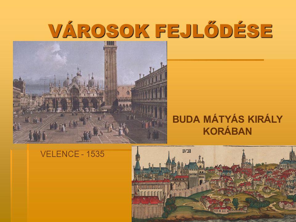 VÁROSOK FEJLŐDÉSE VELENCE - 1535 BUDA MÁTYÁS KIRÁLY KORÁBAN
