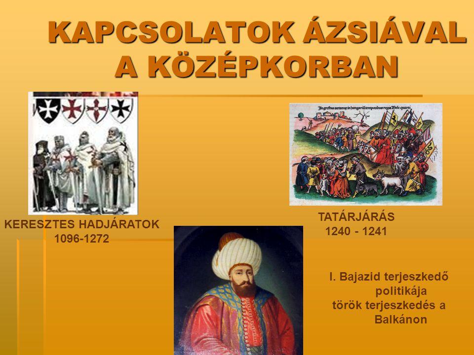 KAPCSOLATOK ÁZSIÁVAL A KÖZÉPKORBAN KERESZTES HADJÁRATOK 1096-1272 TATÁRJÁRÁS 1240 - 1241 I. Bajazid terjeszkedő politikája török terjeszkedés a Balkán