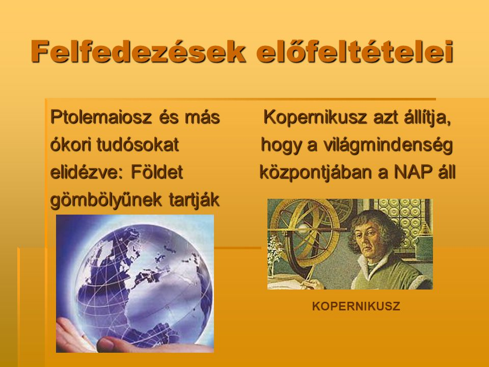 Felfedezések előfeltételei Ptolemaiosz és más ókori tudósokat elidézve: Földet gömbölyűnek tartják Kopernikusz azt állítja, hogy a világmindenség közp