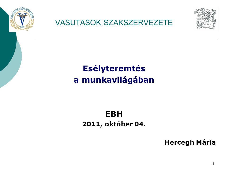 1 VASUTASOK SZAKSZERVEZETE Esélyteremtés a munkavilágában EBH 2011, október 04. Hercegh Mária