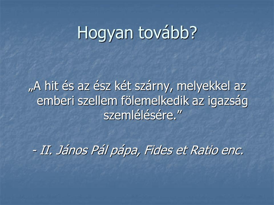 """Hogyan tovább? """"A hit és az ész két szárny, melyekkel az emberi szellem fölemelkedik az igazság szemlélésére."""" - II. János Pál pápa, Fides et Ratio en"""
