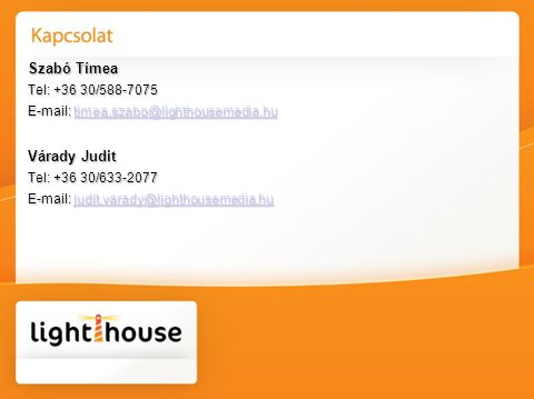 Szabó Tímea Tel: +36 30/588-7075 E-mail: timea.szabo@lighthousemedia.hu timea.szabo@lighthousemedia.hu Várady Judit Tel: +36 30/633-2077 E-mail: judit