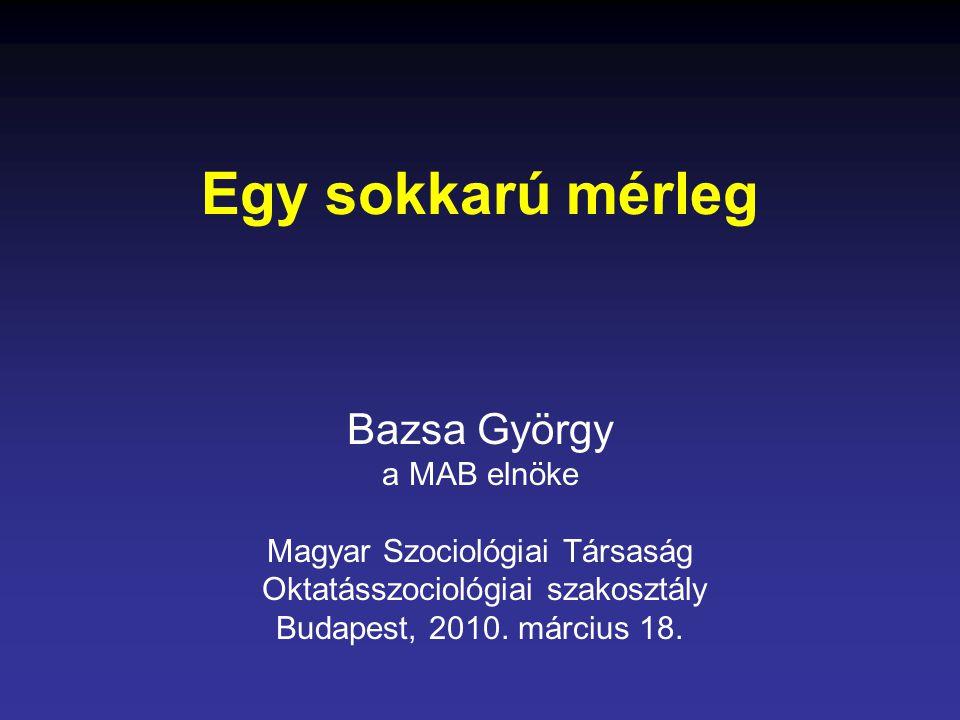 Egy sokkarú mérleg Bazsa György a MAB elnöke Magyar Szociológiai Társaság Oktatásszociológiai szakosztály Budapest, 2010.