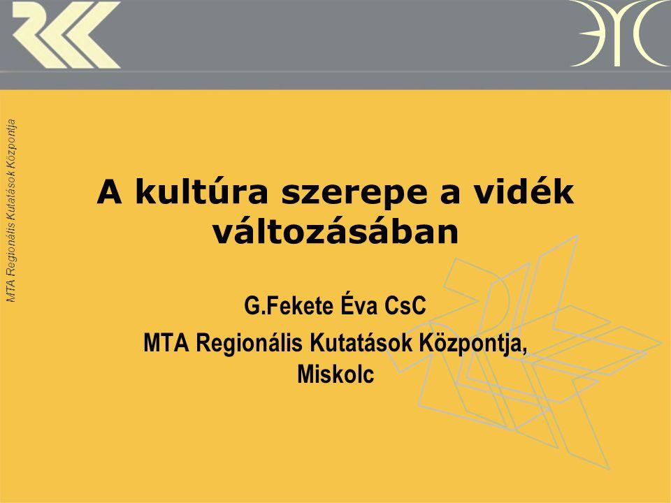 MTA Regionális Kutatások Központja A kultúra szerepe a vidék változásában G.Fekete Éva CsC MTA Regionális Kutatások Központja, Miskolc