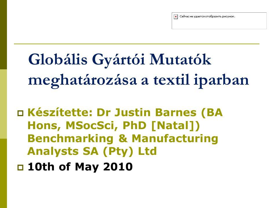 Globális Gyártói Mutatók meghatározása a textil iparban  Készítette: Dr Justin Barnes (BA Hons, MSocSci, PhD [Natal]) Benchmarking & Manufacturing An