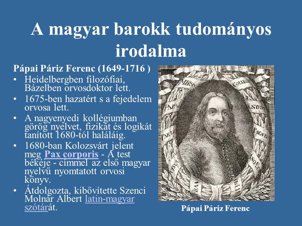 A magyar barokk tudományos irodalma Pápai Páriz Ferenc (1649-1716 ) •Heidelbergben filozófiai, Bázelben orvosdoktor lett. •1675-ben hazatért s a fejed