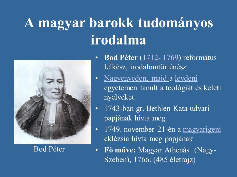 A magyar barokk tudományos irodalma •Bod Péter (1712- 1769) református lelkész, irodalomtörténész17121769 •Nagyenyeden, majd a leydeni egyetemen tanul