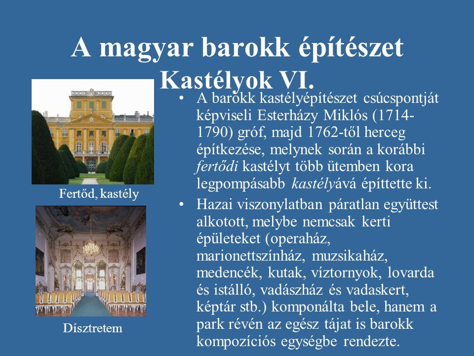 A magyar barokk építészet Kastélyok VI. •A barokk kastélyépítészet csúcspontját képviseli Esterházy Miklós (1714- 1790) gróf, majd 1762-től herceg épí