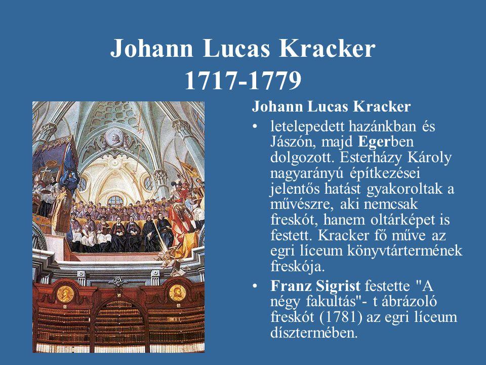 Johann Lucas Kracker 1717-1779 Johann Lucas Kracker •letelepedett hazánkban és Jászón, majd Egerben dolgozott. Esterházy Károly nagyarányú építkezései
