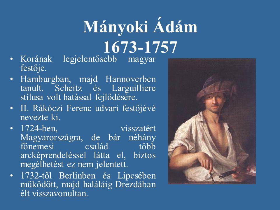Mányoki Ádám 1673-1757 •Korának legjelentősebb magyar festője. •Hamburgban, majd Hannoverben tanult. Scheitz és Larguilliere stílusa volt hatással fej