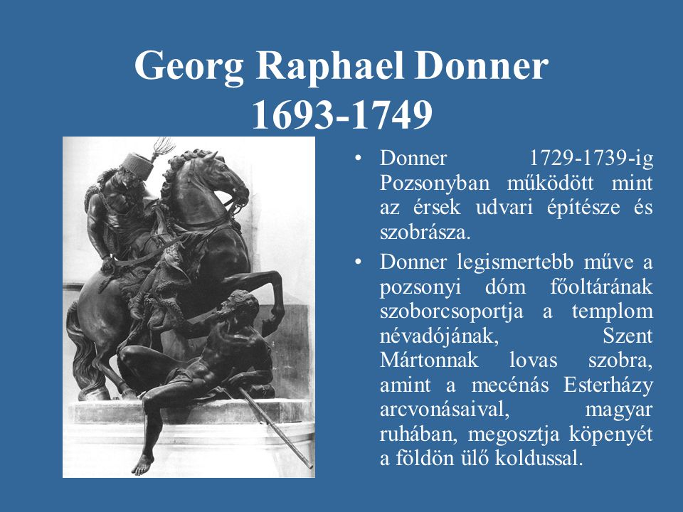 Georg Raphael Donner 1693-1749 •Donner 1729-1739-ig Pozsonyban működött mint az érsek udvari építésze és szobrásza. •Donner legismertebb műve a pozson