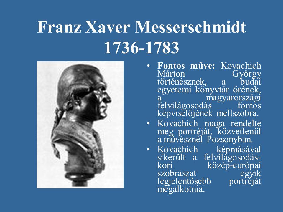 Franz Xaver Messerschmidt 1736-1783 •Fontos műve: Kovachich Márton György történésznek, a budai egyetemi könyvtár őrének, a magyarországi felvilágosod