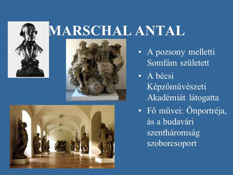 MARSCHAL ANTAL •A pozsony melletti Somfám született •A bécsi Képzőművészeti Akadémiát látogatta •Fő művei: Önportréja, ás a budavári szentháromság szo