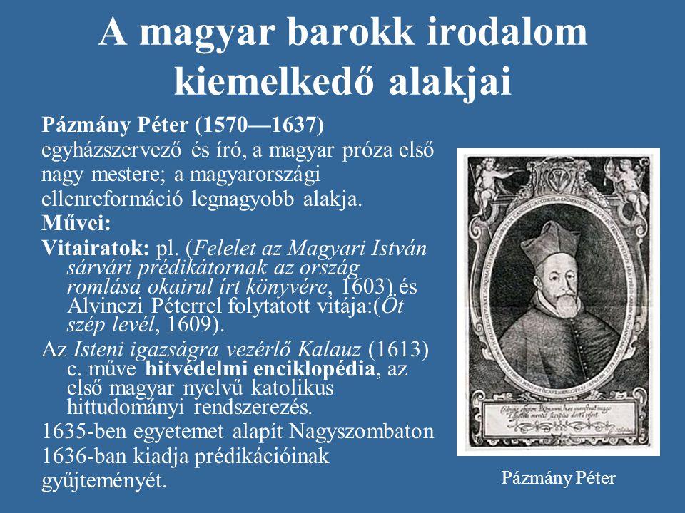 A magyar barokk irodalom kiemelkedő alakjai Pázmány Péter (1570—1637) egyházszervező és író, a magyar próza első nagy mestere; a magyarországi ellenre