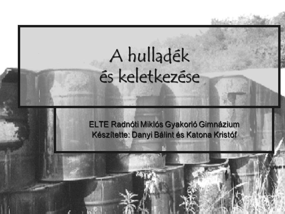 A hulladék és keletkezése ELTE Radnóti Miklós Gyakorló Gimnázium Készítette: Danyi Bálint és Katona Kristóf
