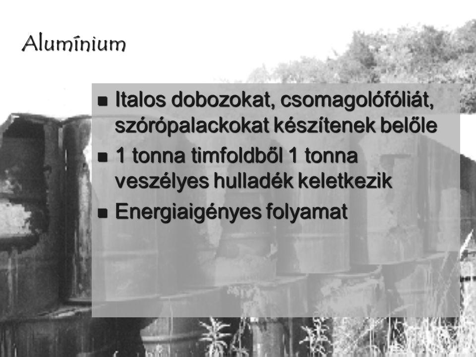 Alumínium  Italos dobozokat, csomagolófóliát, szórópalackokat készítenek belőle  1 tonna timfoldből 1 tonna veszélyes hulladék keletkezik  Energiai