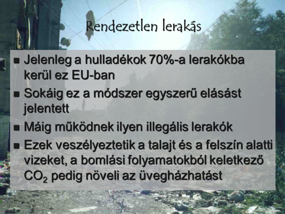 Rendezetlen lerakás  Jelenleg a hulladékok 70%-a lerakókba kerül ez EU-ban  Sokáig ez a módszer egyszerű elásást jelentett  Máig működnek ilyen ill