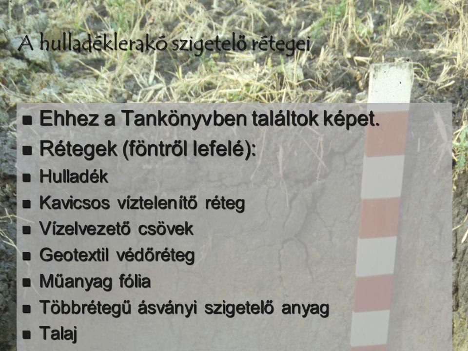 A hulladéklerakó szigetelő rétegei  Ehhez a Tankönyvben találtok képet.  Rétegek (föntről lefelé):  Hulladék  Kavicsos víztelenítő réteg  Vízelve
