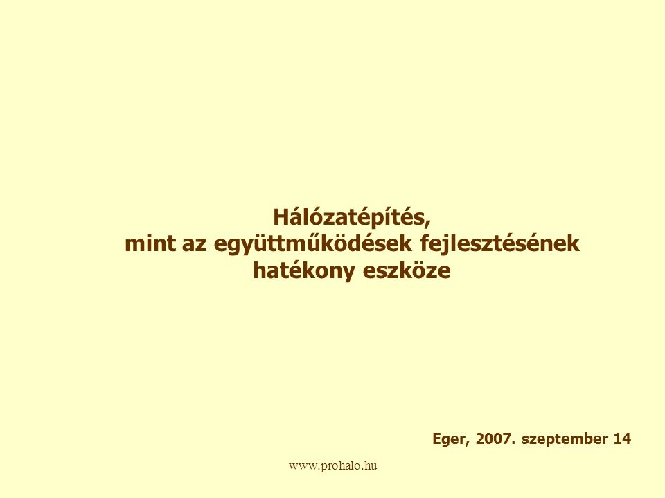 www.prohalo.hu Hálózatépítés, mint az együttműködések fejlesztésének hatékony eszköze Eger, 2007.