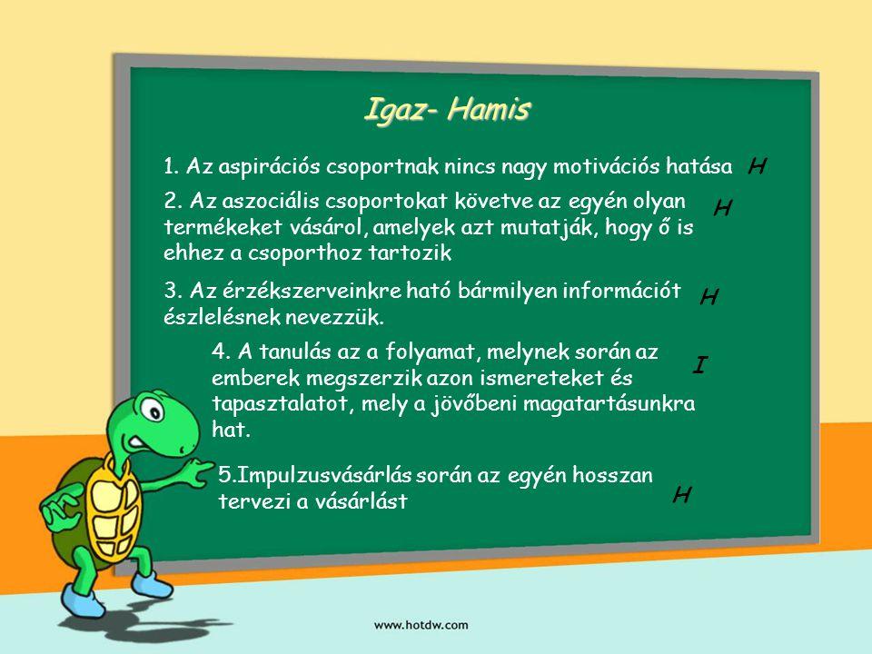 Igaz- Hamis 1. Az aspirációs csoportnak nincs nagy motivációs hatásaH 2. Az aszociális csoportokat követve az egyén olyan termékeket vásárol, amelyek