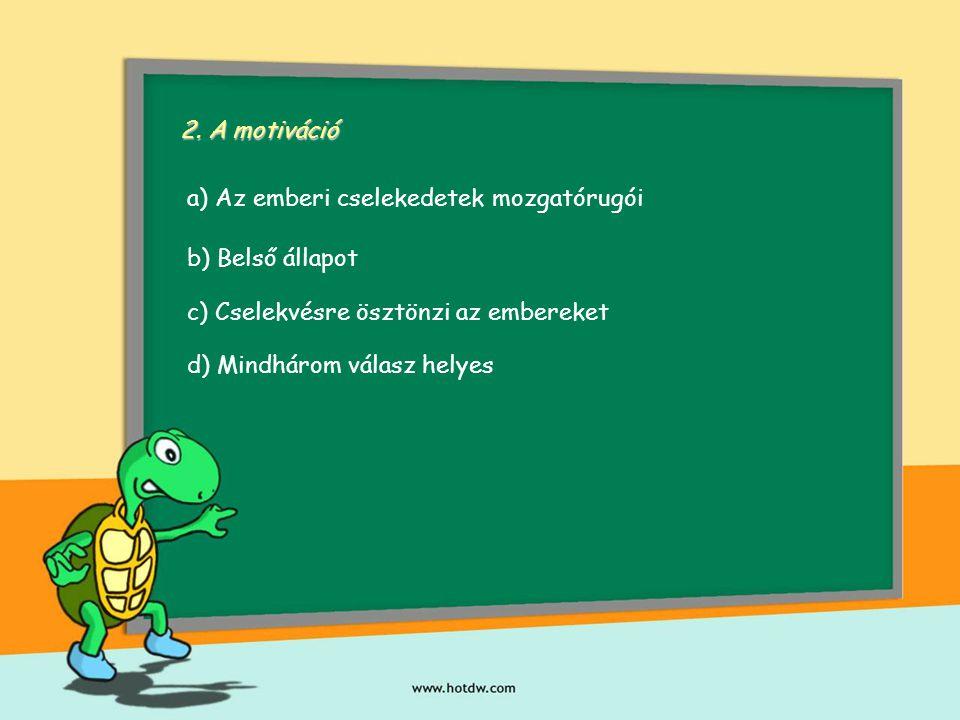 2. A motiváció a) Az emberi cselekedetek mozgatórugói b) Belső állapot c) Cselekvésre ösztönzi az embereket d) Mindhárom válasz helyes