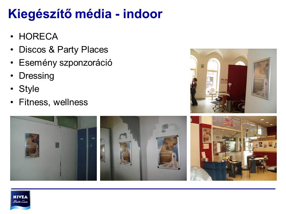 Kiegészítő média - indoor •HORECA •Discos & Party Places •Esemény szponzoráció •Dressing •Style •Fitness, wellness