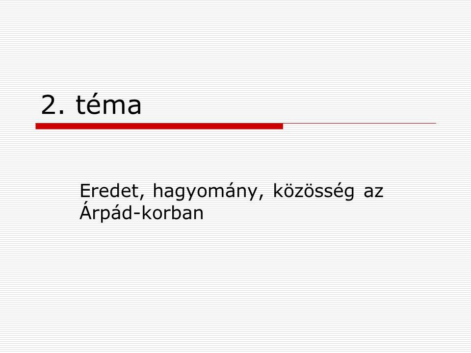 2. téma Eredet, hagyomány, közösség az Árpád-korban