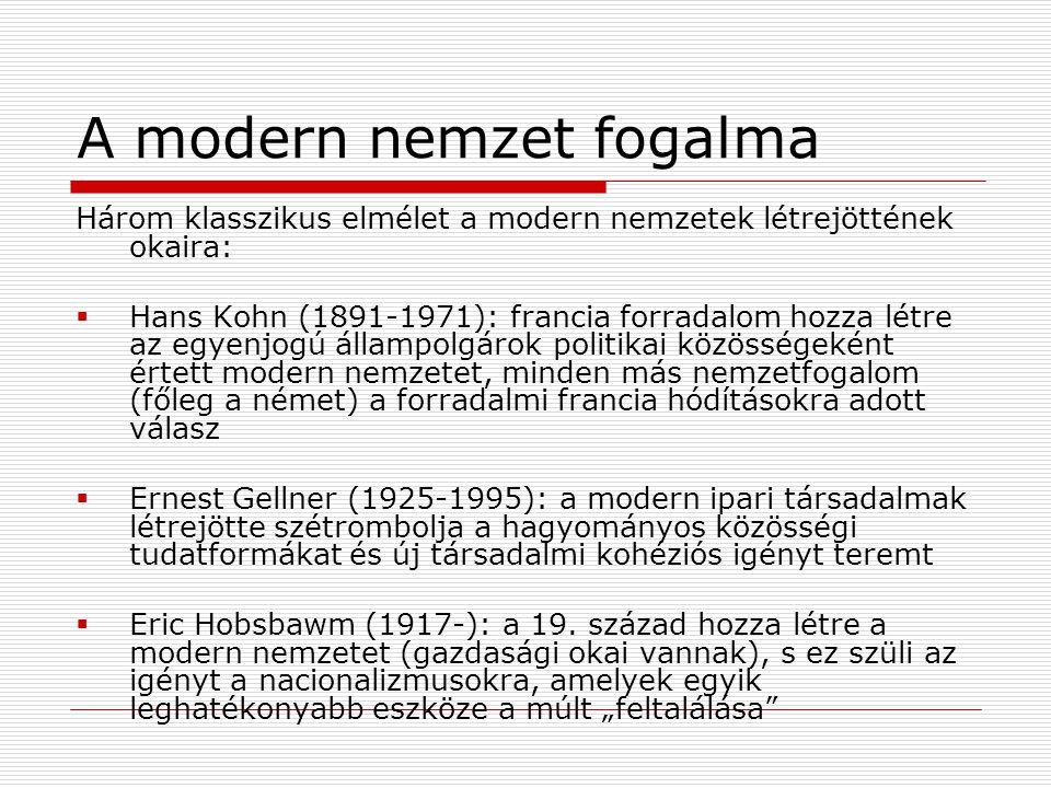 A modern nemzet fogalma Három klasszikus elmélet a modern nemzetek létrejöttének okaira:  Hans Kohn (1891-1971): francia forradalom hozza létre az egyenjogú állampolgárok politikai közösségeként értett modern nemzetet, minden más nemzetfogalom (főleg a német) a forradalmi francia hódításokra adott válasz  Ernest Gellner (1925-1995): a modern ipari társadalmak létrejötte szétrombolja a hagyományos közösségi tudatformákat és új társadalmi kohéziós igényt teremt  Eric Hobsbawm (1917-): a 19.