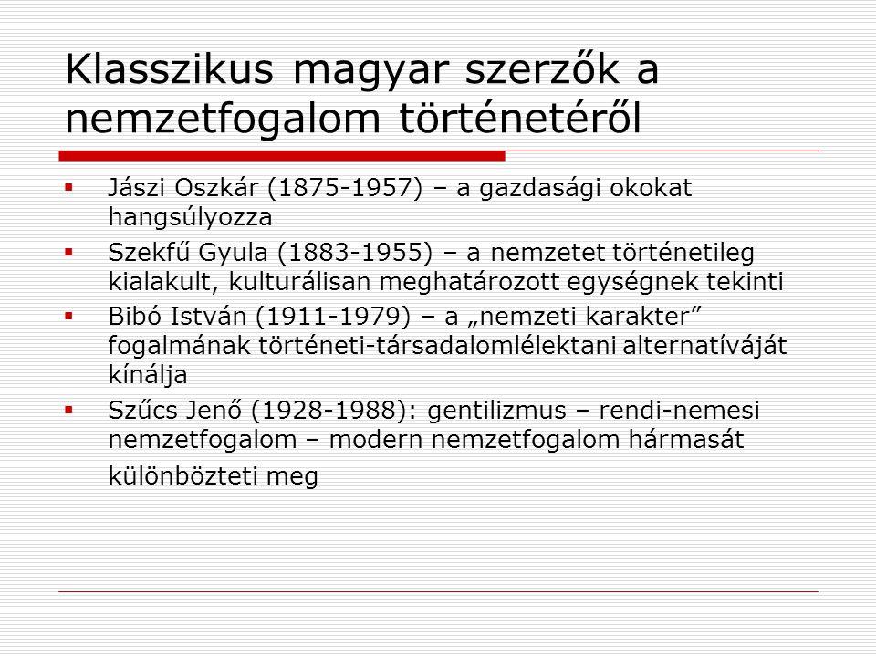 """Klasszikus magyar szerzők a nemzetfogalom történetéről  Jászi Oszkár (1875-1957) – a gazdasági okokat hangsúlyozza  Szekfű Gyula (1883-1955) – a nemzetet történetileg kialakult, kulturálisan meghatározott egységnek tekinti  Bibó István (1911-1979) – a """"nemzeti karakter fogalmának történeti-társadalomlélektani alternatíváját kínálja  Szűcs Jenő (1928-1988): gentilizmus – rendi-nemesi nemzetfogalom – modern nemzetfogalom hármasát különbözteti meg"""