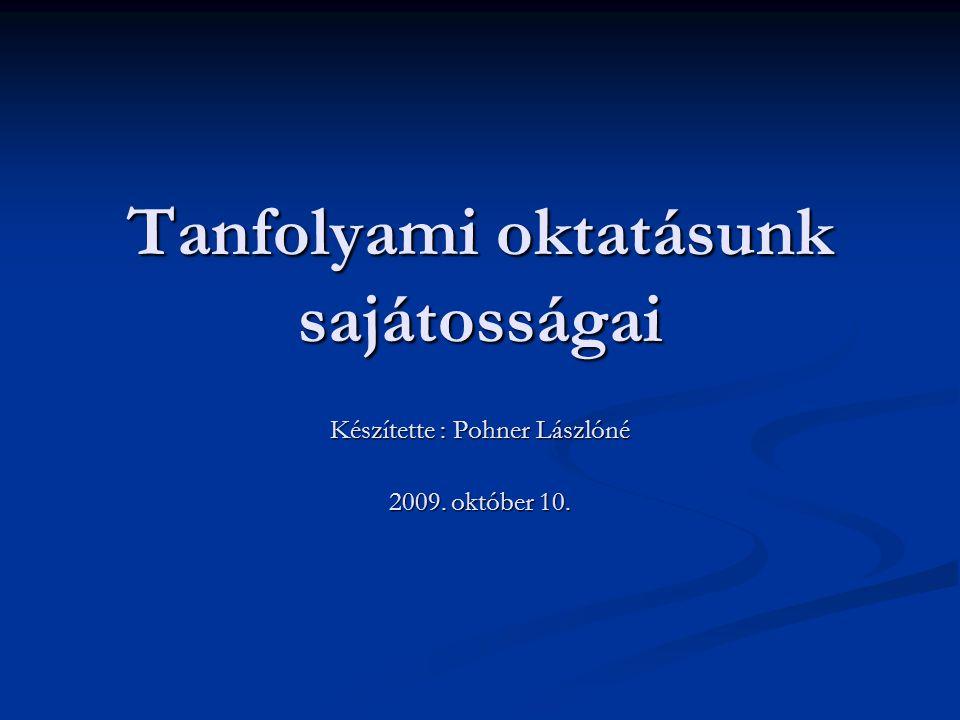 Tanfolyami oktatásunk sajátosságai Készítette : Pohner Lászlóné 2009. október 10.